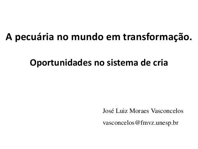 A pecuária no mundo em transformação. Oportunidades no sistema de cria José Luiz Moraes Vasconcelos vasconcelos@fmvz.unesp...