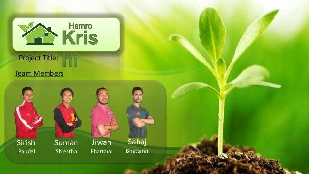 Team Members Jiwan Bhattarai Sahaj Bhattarai Sirish Paudel Suman Shrestha Project Title: