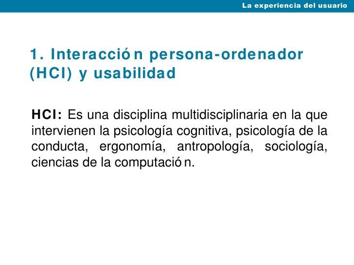 1. Interacción persona-ordenador (HCI) y usabilidad <ul><li>HCI:  Es una disciplina multidisciplinaria en la que intervien...