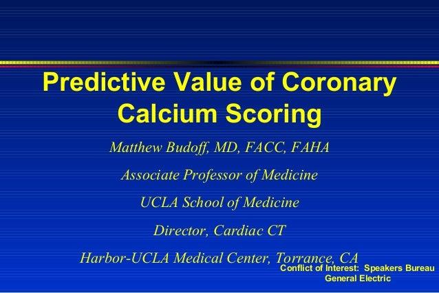 Predictive Value of Coronary Calcium Scoring Matthew Budoff, MD, FACC, FAHA Associate Professor of Medicine UCLA School of...