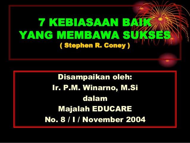 7 KEBIASAAN BAIKYANG MEMBAWA SUKSES( Stephen R. Coney )Disampaikan oleh:Ir. P.M. Winarno, M.SidalamMajalah EDUCARENo. 8 / ...