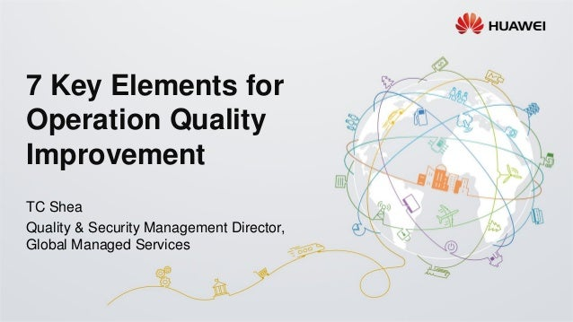 7 Key Elements for Operation Quality Improvement TC Shea Quality & Security Management Director, Global Managed Services