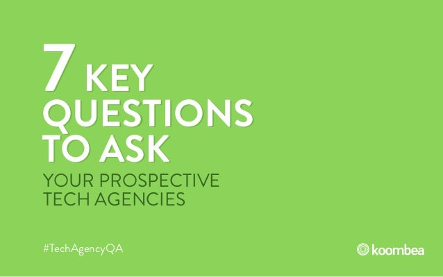 7KEY QUESTIONS TO ASK 7KEY QUESTIONS TO ASK #TechAgencyQA YOUR PROSPECTIVE TECH AGENCIES