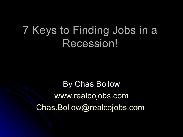 7 Keys to Finding Jobs in a Recession! By Chas Bollow www.realcojobs.com [email_address]