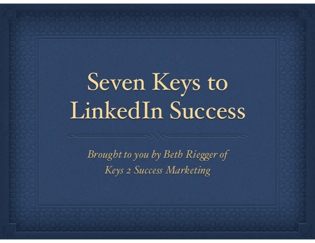 "Seven Keys to LinkedIn Success Brought to you by Beth Riegger of"" Keys 2 Success Marketing"