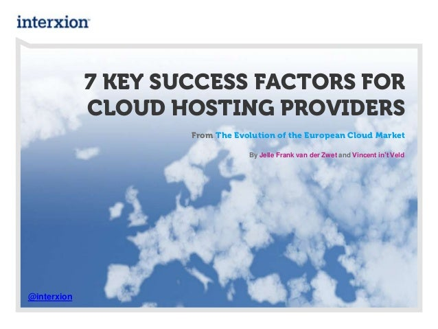 7 KEY SUCCESS FACTORS FOR CLOUD HOSTING PROVIDERS From The Evolution of the European Cloud Market @interxion By Jelle Fran...
