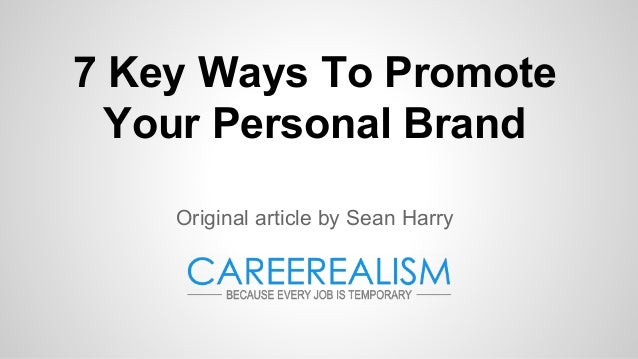7 Key Ways To Promote Your Personal Brand Original article by Sean Harry