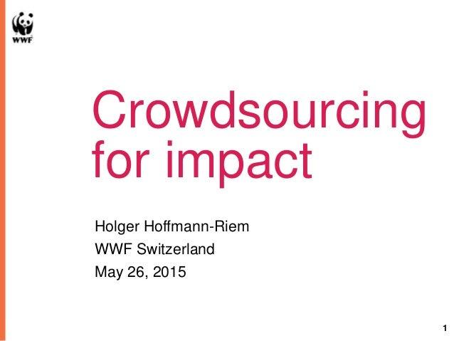1 Crowdsourcing for impact Holger Hoffmann-Riem WWF Switzerland May 26, 2015