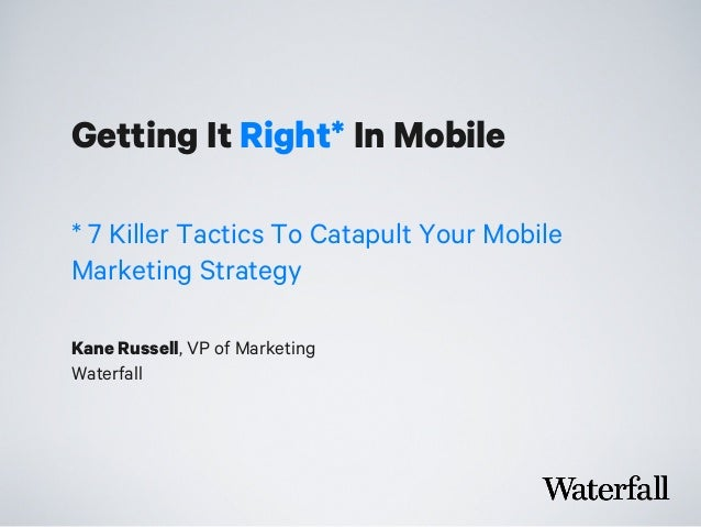Getting It Right* In Mobile Kane Russell, VP of Marketing Waterfall * 7 Killer Tactics To Catapult Your Mobile Marketing S...