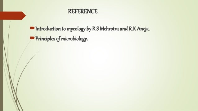 REFERENCE Introduction to mycology by R.S Mehrotra and R.K Aneja. Principles of microbiology.