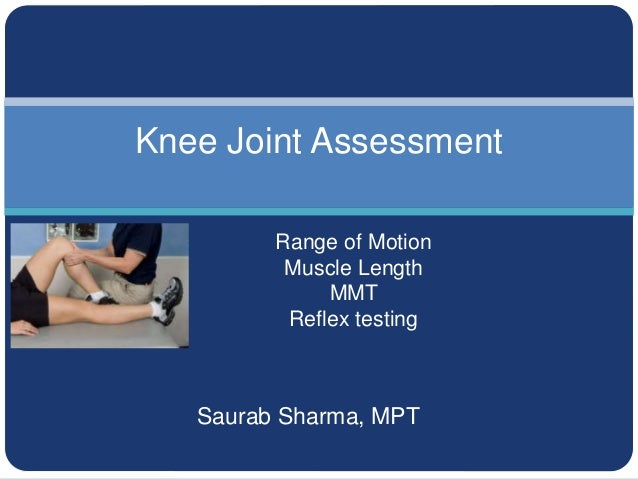 Saurab Sharma, MPT Knee Joint Assessment Range of Motion Muscle Length MMT Reflex testing