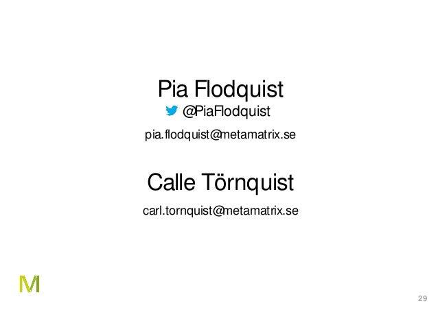 29 Pia Flodquist @PiaFlodquist pia.flodquist@metamatrix.se Calle Törnquist carl.tornquist@metamatrix.se