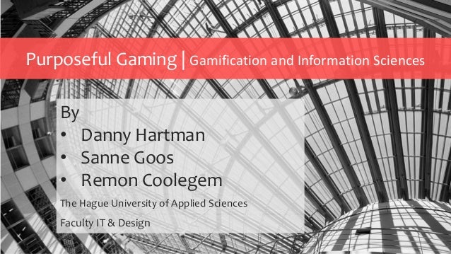 Purposeful Gaming | Gamification and Information Sciences By • Danny Hartman • Sanne Goos • Remon Coolegem The Hague Unive...