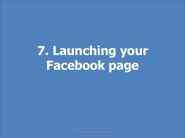 7. Launching your Facebook page    © The sponsor-ed Group March 2013 'The       PD for Schools Looking to Create a        ...