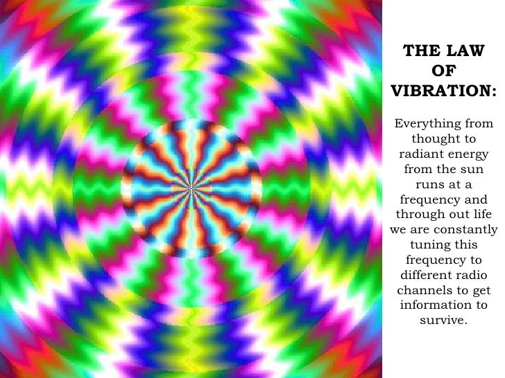 THE LAW OF VIBRATION:<br />Everything from thought to radiant energy from the sun runs at a frequency and through out life...