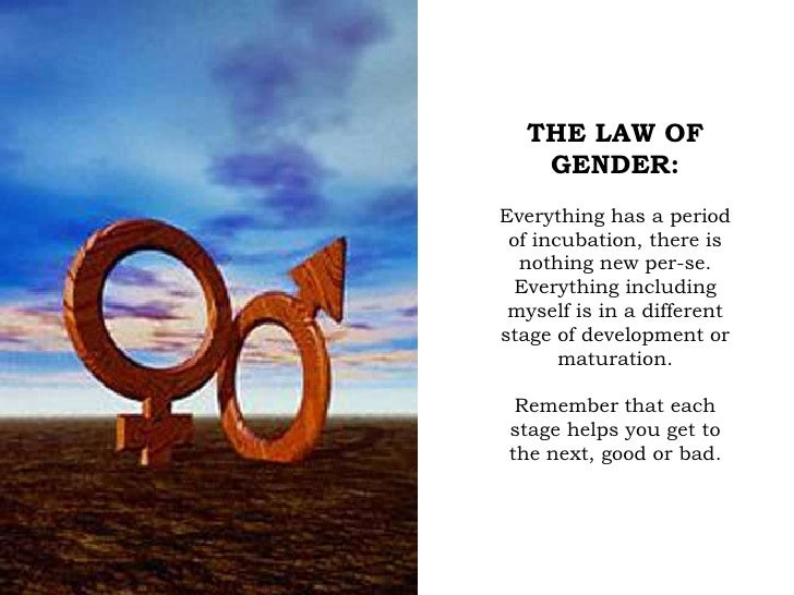 THE LAW OF GENDER:<br />Everything has a period of incubation, there is nothing new per-se. Everything including myself is...