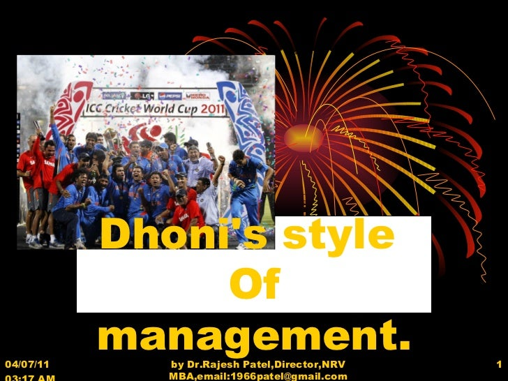 04/07/11   03:17 AM by Dr.Rajesh Patel,Director,NRV MBA,email:1966patel@gmail.com Dhoni's style  Of management.