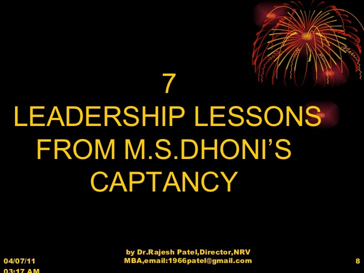 04/07/11   03:17 AM by Dr.Rajesh Patel,Director,NRV MBA,email:1966patel@gmail.com 7 LEADERSHIP LESSONS FROM M.S.DHONI'S CA...