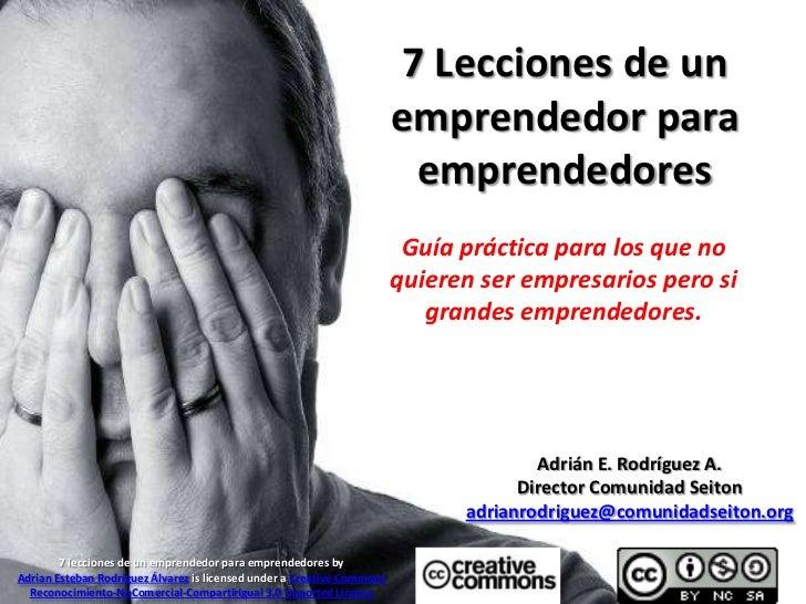 7 Lecciones de un emprendedor para emprendedores<br />Guía práctica para los que no quieren ser empresarios pero si grande...