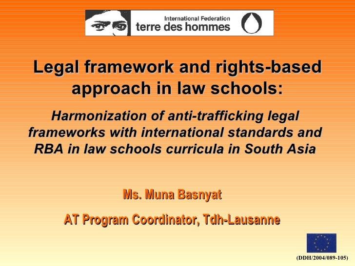 Legal framework and rights-based approach in law schools: Ms. Muna Basnyat AT Program Coordinator, Tdh-Lausanne Harmonizat...
