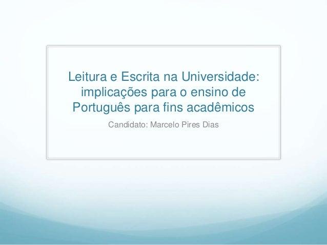 Leitura e Escrita na Universidade: implicações para o ensino de Português para fins acadêmicos Candidato: Marcelo Pires Di...