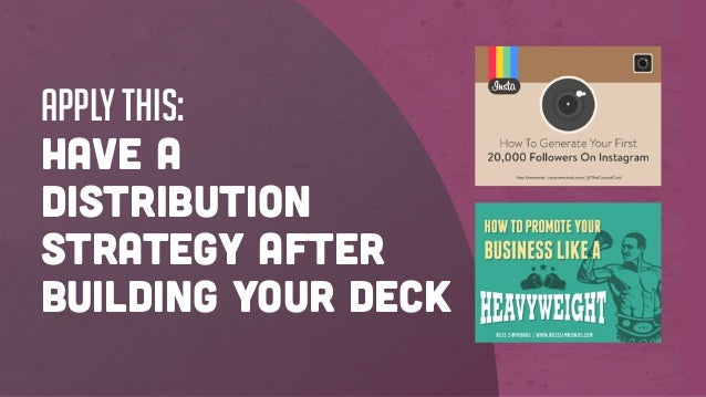 Apply this: Have a distribution strategy AFTER building your deck