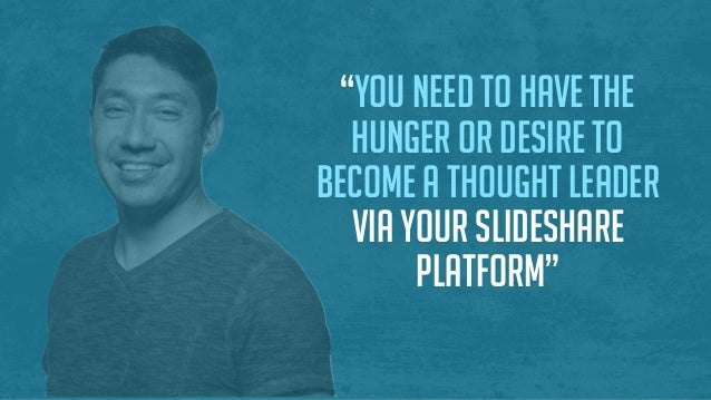 """You need to have the hunger or desire to become a thought leader via your SlideShare platform"""
