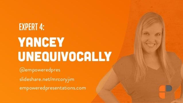 expert 4: YANCEY UNEQUIVOCALLY @empoweredpres empoweredpresentations.com slideshare.net/mrcoryjim