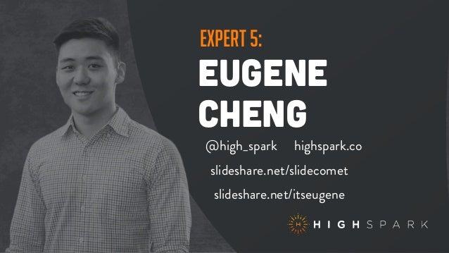 expert 5: eugene cheng @high_spark highspark.co slideshare.net/itseugene slideshare.net/slidecomet
