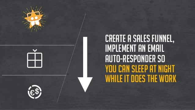 Create a sales funnel, Implement an email auto-responder so you can sleep at night while it does the work