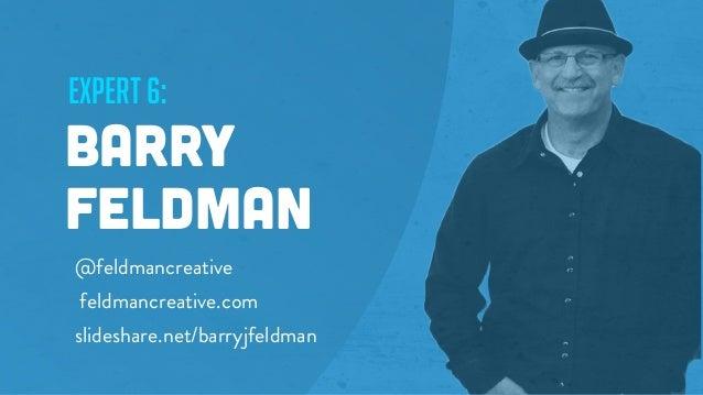 expert 6: Barry Feldman @feldmancreative feldmancreative.com slideshare.net/barryjfeldman