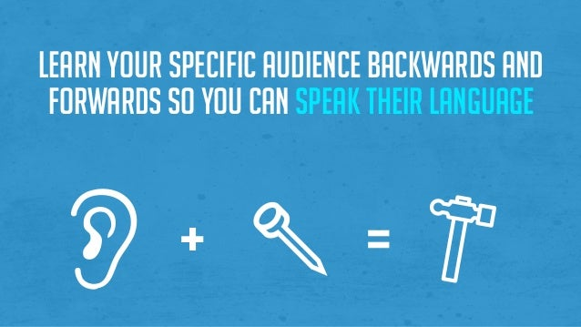 Learn your specific audience backwards and forwards so you can speak their language + =