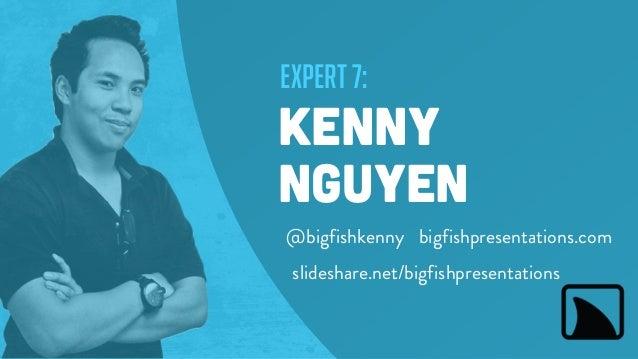 expert 7: kenny nguyen bigfishpresentations.com slideshare.net/bigfishpresentations @bigfishkenny
