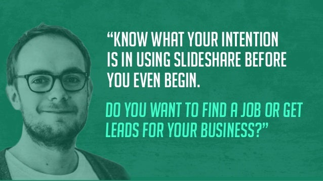 """""""Know what your intention is in using SlideShare before you even begin. Do you want to find a job or get leads for your bu..."""