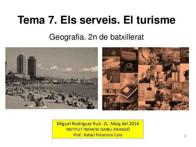 Tema 7. Els serveis. El turisme Geografia. 2n de batxillerat Miguel Rodríguez Ruiz. 2L. Maig del 2014 INSTITUT INFANTA ISA...