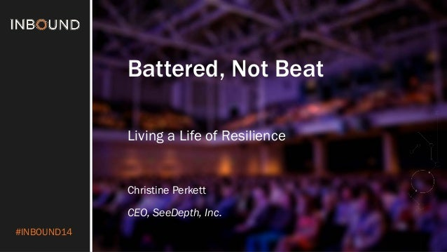 #INBOUND14  Battered, Not Beat  Living a Life of Resilience  Christine Perkett  CEO, SeeDepth, Inc.