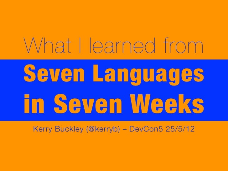 What I learned fromSeven Languagesin Seven WeeksKerry Buckley (@kerryb) – DevCon5 25/5/12