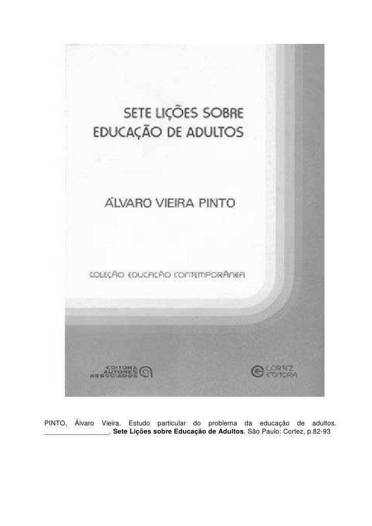 PINTO, Álvaro Vieira. Estudo particular do problema da educação de adultos._________________. Sete Lições sobre Educação d...