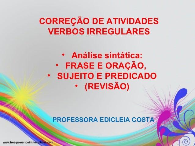 CORREÇÃO DE ATIVIDADESVERBOS IRREGULARESPROFESSORA EDICLEIA COSTA• Análise sintática:• FRASE E ORAÇÃO,• SUJEITO E PREDICAD...
