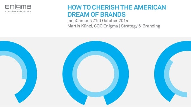 STRATEGY & BRANDING  HOW TO CHERISH THE AMERICAN  DREAM OF BRANDS  InnoCampus 21st October 2014  Martin Künzi, COO Enigma ...