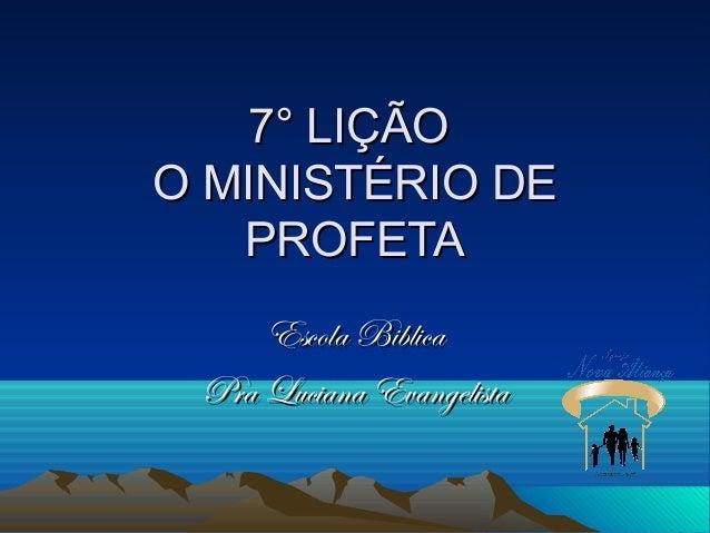 7° LIÇÃO7° LIÇÃO O MINISTÉRIO DEO MINISTÉRIO DE PROFETAPROFETA Escola BiblicaEscola Biblica Pra Luciana EvangelistaPra Luc...
