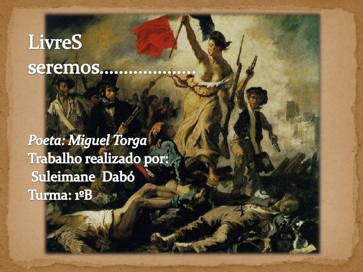 LivreS<br />seremos………………..<br />Poeta: Miguel Torga<br />Trabalho realizado por:<br />SuleimaneDabó<br />Turma: 1ºB<br />