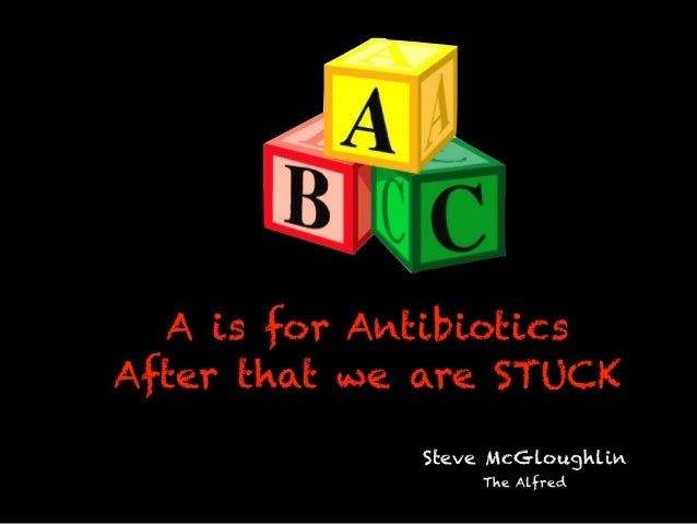 A is for Antibiotics After that we are STUCK Steve McGloughlin The Alfred