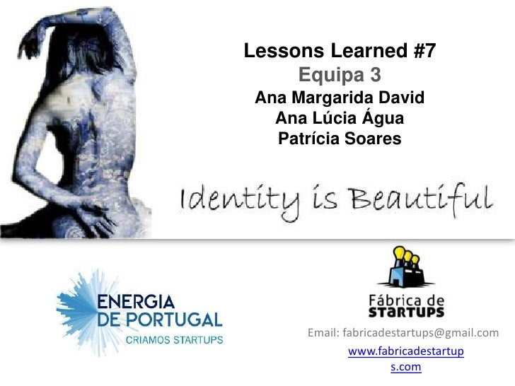 Lessons Learned #7     Equipa 3 Ana Margarida David   Ana Lúcia Água   Patrícia Soares      Email: fabricadestartups@gmail...