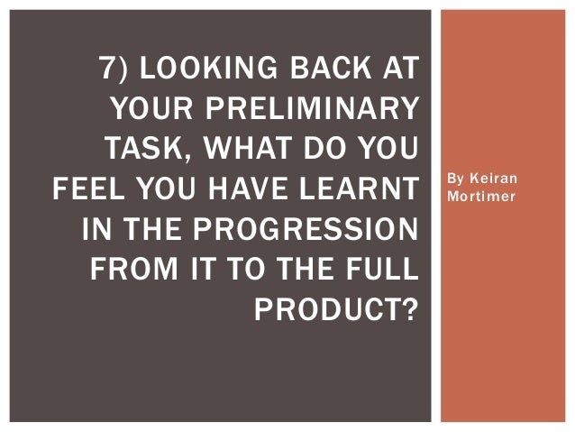 By Keiran Mortimer 7) LOOKING BACK AT YOUR PRELIMINARY TASK, WHAT DO YOU FEEL YOU HAVE LEARNT IN THE PROGRESSION FROM IT T...