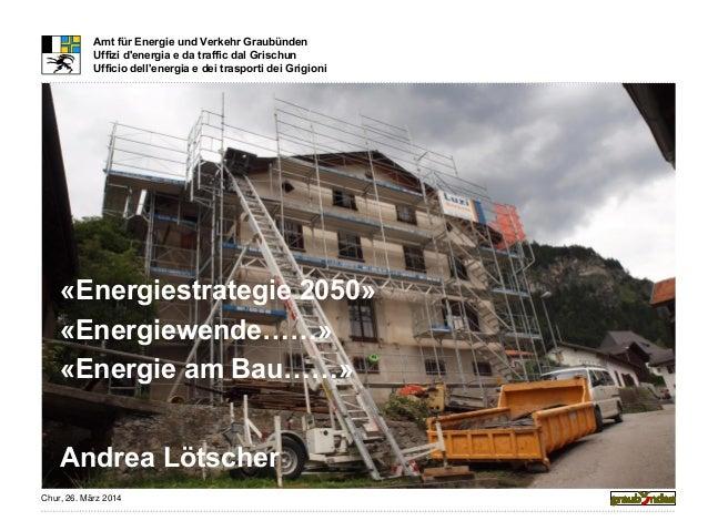Chur, 26. März 2014 Amt für Energie und Verkehr Graubünden Uffizi d'energia e da traffic dal Grischun Ufficio dell'energia...