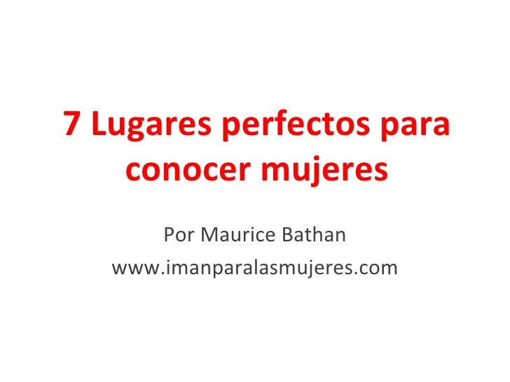 7 Lugares perfectos para    conocer mujeres       Por Maurice Bathan   www.imanparalasmujeres.com