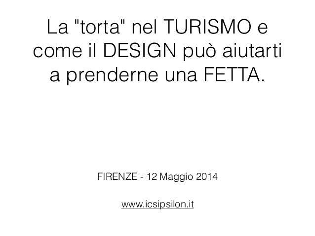 """La """"torta"""" nel TURISMO e come il DESIGN può aiutarti a prenderne una FETTA. www.icsipsilon.it FIRENZE - 12 Maggio 2014"""