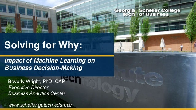 www.scheller.gatech.edu/bac Solving for Why: Impact of Machine Learning on Business Decision-Making Beverly Wright, PhD, C...