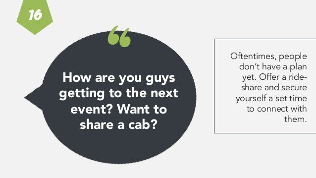 """How are you guys getting to the next event? Want to  share a cab? """" Oftentimes, people don't have a plan yet. Offer a ride..."""